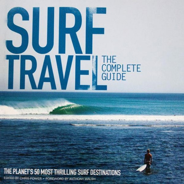 Surf Travel: The complete Guide - The planet's 50 most thrilling surf destinations